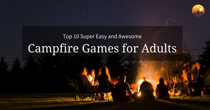 Top 10 Super Easy And Awesome Campfire Games For Adults